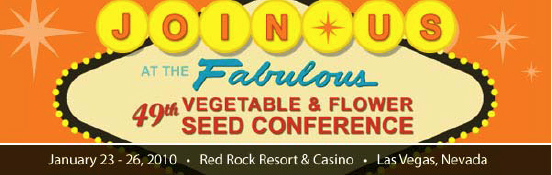 Join us at the Fabulous 49th Vegetable and Flower Seed Conference, January 23-26, 2010 at Red Rock Resort and Casino in Las Vegas, Nevada.