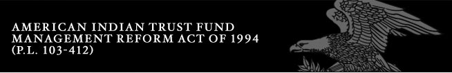 American Indian Trust Fund Management Reform Act of 1994(P.L. 103-412)