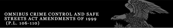 Omnibus Crime Control and Safe Streets Act Amendments of 1999 (P.L. 106-110)