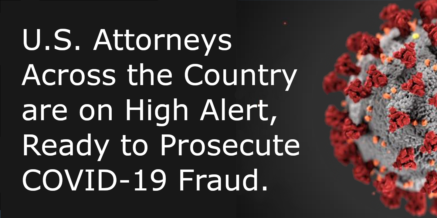 U.S. Attorneys Across the Country are on High Alert, Ready to Prosecute COVID-19 Fraud.