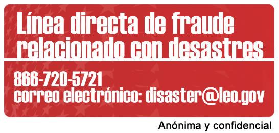 Línea directa de fraude relacionado con desastres 866-720-5721 correo electrónico: disaster@leo.gov Anónima y confidencial