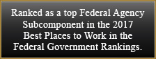 Ranked as a top Federal Agency Subcomponent in the 2017 Best Places to Work in the Federal Government Rankings.