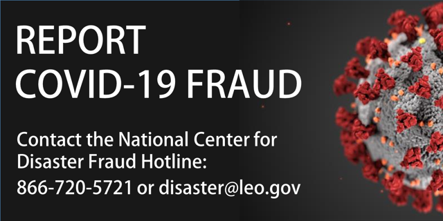 Report COVID-19 fraud. Contact the National Center for Disaster Fraud Hotline: 866-720-5721 or disaster@leo.gov