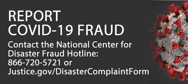REPORT COVID-19 FRAUD Contact the National Center for Disaster Fraud Hotline: 866-720-5721 or  Justice.gov/DisasterComplaintForm