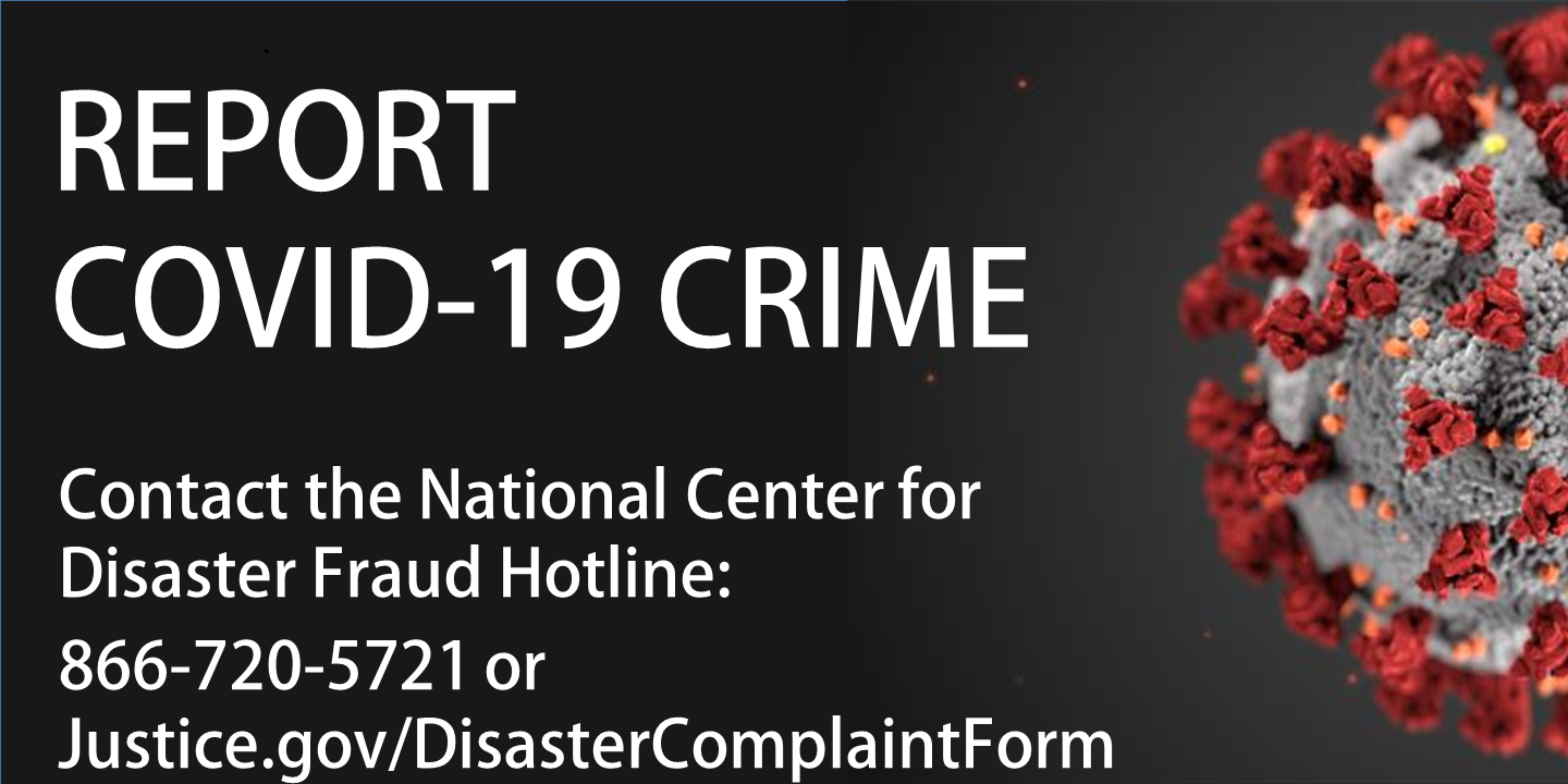 Report COVID-19 Crime. Contact the National Center for Disaster Fraud Hotline. tel:866-720-5721 or Justice.gov/DisasterComplaintForm