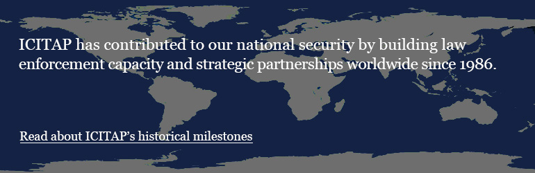 ICITAP has contributed to our national security by building law enforcement capacity and strategic partnerships worldwide since 1986.