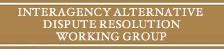 Interagency Alternative Dispute Resolution Working Group