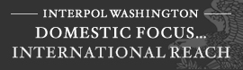 Interpol Washington - Domestic Focus... International Reach