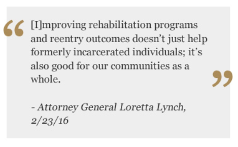 Improving rehabilitation programs and reentry outcomes doesn't just help formerly incarcerated individuals; it's also good for our communities as a whole Quote by Attorney General Loretta Lynch 2/23/16