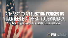 Background image of flags with the FBI Seal in the bottom right corner: Text: A threat to an election worker or volunteer is a threat to democracy. Visit tips.fbi.gov to report threats to election workers.