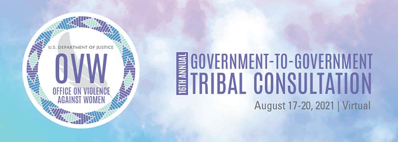 16th Annual Government-to-Government Tribal Consultation August 17-20 2021 | Virtual