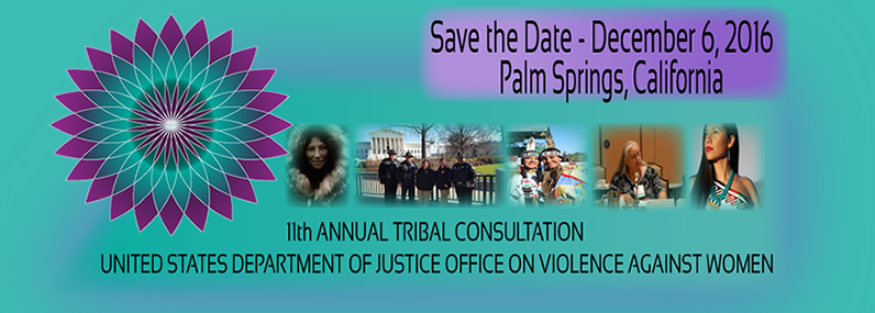 Save the Date December 6, 2016 Palm Springs, California 11th Annual Tribal Consultation United States Department of justice Office on Violence Against Women