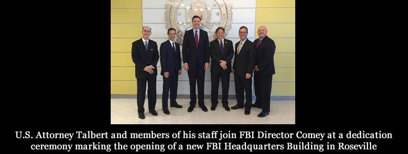 U.S. Attorney Talbert and members of his staff join FBI Director Comey at a dedication ceremony marking the opening of a new FBI Headquarters Building in Roseville