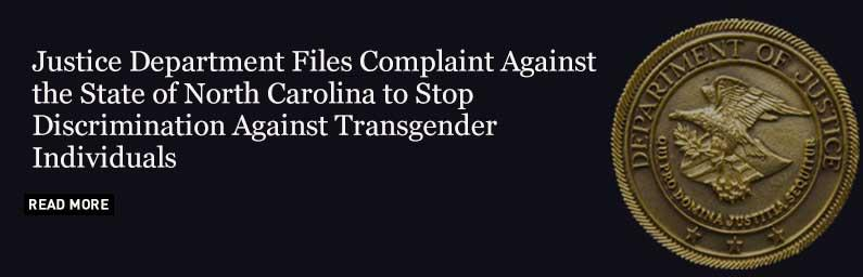 Justice Department Files Complaint Against the State of North Carolina to Stop Discrimination Against Transgender Individuals