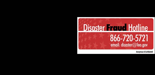 Disaster Fraud Hotline 866-720-5721 email: disaster@leo.gov Anonymous and Confidential