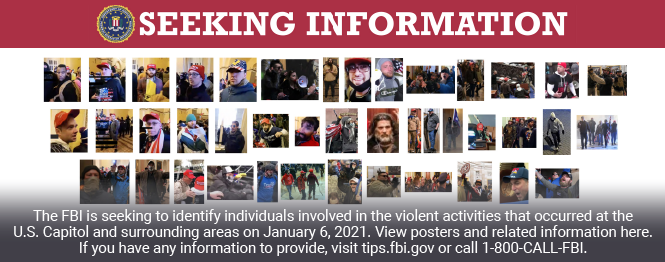 The FBI is seeking information to identify individual involved in the violent activities that occurred at the U.S. Capitol on January 6, 2021.  View posters and related information here.  If you have information to provide, visit tips.fbi.gov or call 1-800-CALL-FBI