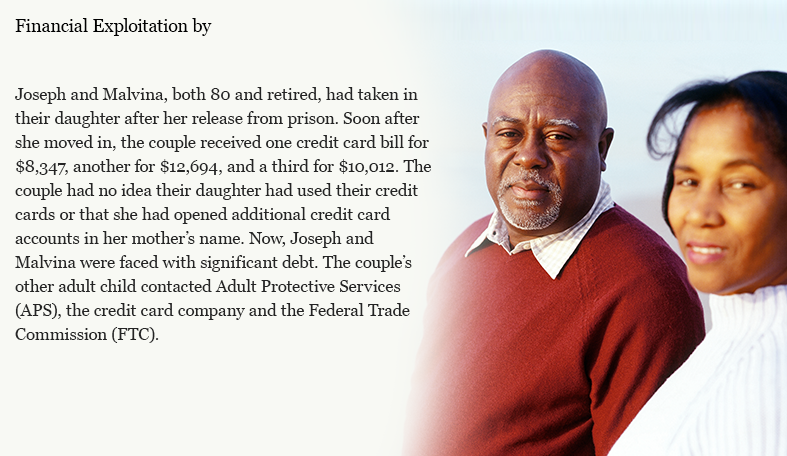 Joseph and Malvina, both 80 and retired, had taken in their daughter after her release from prison. Soon after she moved in, the couple received one credit card bill for $8,347, another for $12,694, and a third for $10,012. The couple had no idea their daughter had used their credit cards or that she had opened additional credit card accounts in her mother's name. Now, Joseph and Malvina were faced with significant debt. The couple's other adult child contacted Adult Protective Services (APS), the credit card company and the Federal Trade Commission (FTC).