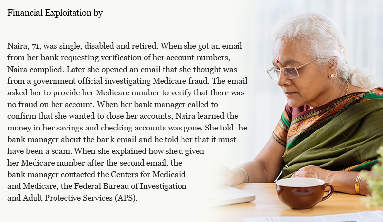 Naira, 71, was single, disabled and retired. When she got an email from her bank requesting verification of her account numbers, Naira complied. Later she opened an email that she thought was from a government official investigating Medicare fraud. The email asked her to provide her Medicare number to verify that there was no fraud on her account. When her bank manager called to confirm that she wanted to close her accounts, Naira learned the money in her savings and checking accounts was gone. She told the bank manager about the bank email and he told her that it must have been a scam. When she explained how she'd given her Medicare number after the second email, the bank manager contacted the Centers for Medicaid and Medicare, the Federal Bureau of Investigation and Adult Protective Services (APS).