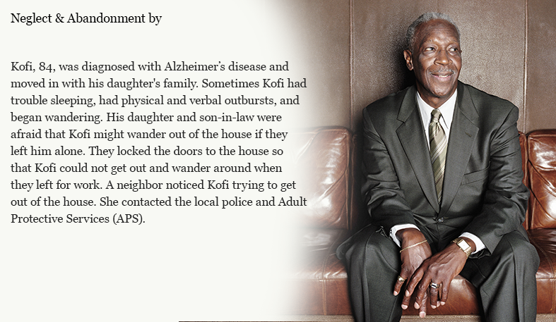Kofi, 84, was diagnosed with Alzheimer's disease and moved in with his daughter's family. Sometimes Kofi had trouble sleeping, had physical and verbal outbursts, and began wandering. His daughter and son-in-law were afraid that Kofi might wander out of the house if they left him alone. They locked the doors to the house so that Kofi could not get out and wander around when they left for work. A neighbor noticed Kofi trying to get out of the house. She contacted the local police and Adult Protective Services (APS).