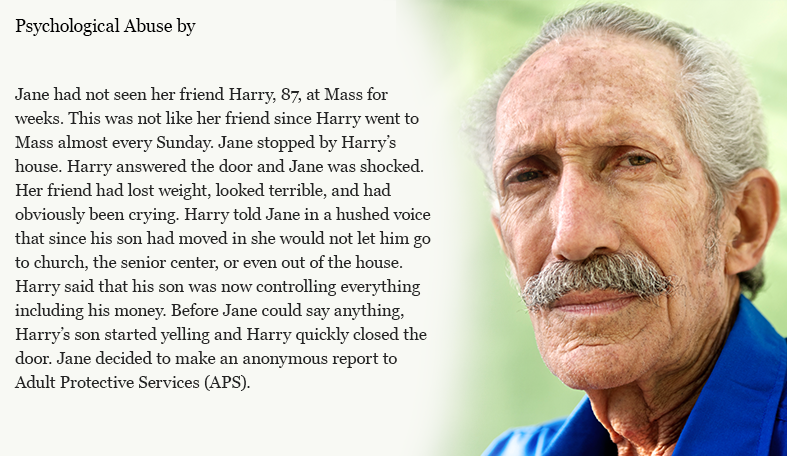 Jane had not seen her friend Harry, 87, at Mass for weeks. This was not like her friend since Harry went to Mass almost every Sunday. Jane stopped by Harry's house. Harry answered the door and Jane was shocked. Her friend had lost weight, looked terrible, and had obviously been crying. Harry told Jane in a hushed voice that since his son had moved in he would not let him go to church, the senior center, or even out of the house. Harry said that his son was now controlling everything including his money. Before Jane could say anything, Harry's son started yelling and Harry quickly closed the door. Jane decided to make an anonymous report to Adult Protective Services (APS).