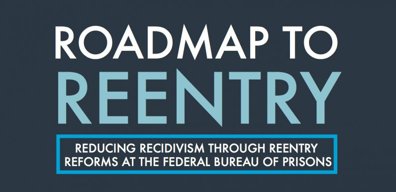 Roadmap to Reentry: Reducing Recidivism Through Reentry Reforms at the Federal Bureau of Prisons