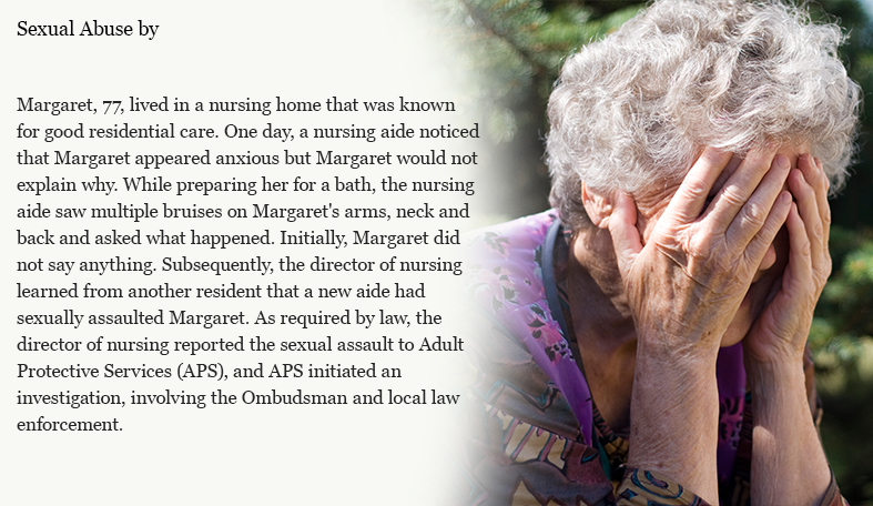 Margaret, 77, lived in a nursing home that was known for good residential care. One day, a nursing aide noticed that Margaret appeared anxious but Margaret would not explain why. While preparing her for a bath, the nursing aide saw multiple bruises on Margaret's arms, neck and back and asked what happened. Initially, Margaret did not say anything. Subsequently, the director of nursing learned from another resident that a new aide had sexually assaulted Margaret. As required by law, the director of nursing reported the sexual assault to Adult Protective Services (APS), and APS initiated an investigation, involving the Ombudsman and local law enforcement.