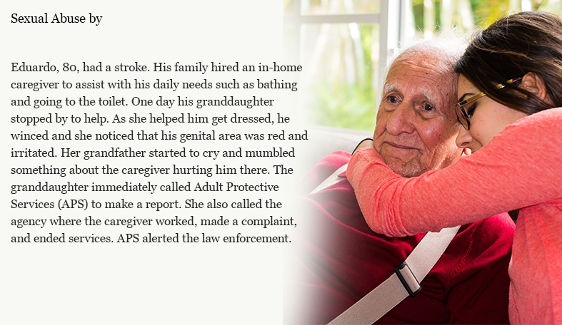 Eduardo, 80, had a stroke. His family hired an in-home caregiver to assist with his daily needs such as bathing and going to the toilet. One day his daughter stopped by to help see her Dad. As she helped him get dressed, he winced and she noticed that his genital area was red and irritated. Her father started to cry and mumbled something about the caregiver hurting him there. The daughter immediately called Adult Protective Services (APS) to make a report. She also called the agency where the caregiver worked, made a complaint, and ended services. APS alerted the law enforcement.