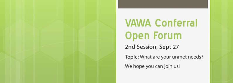 VAWA Conferral Open Forum 2nd session, Sept 27 Topic: What are your unmet needs?  We hope you can join us