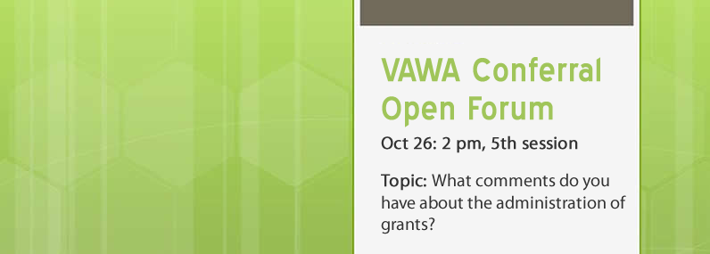 VAWA Conferral Open Forum Oct 26: 2 pm, 5th session Topic: What comments do you have about the administration of grants?
