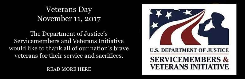 Veterans Day   November 11, 2017 The Department of Justice's Servicemembers and Veterans Initiative would like to thank all of our nation's brave veterans for their service and sacrifices.