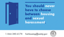 You should never have to choose between housing and sexual harassment. Call 1-844-380-6178 or email fairhousing@usdoj.gov
