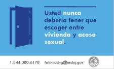 Usted nunca debería tener que escoger entre vivienda y acoso sexual. 1-844-380-6178. fairhousing@usdoj.gov