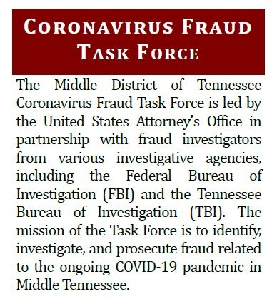 The Middle District of Tennessee Coronavirus Fraud Task Force is led by the United States Attorney's Office in partnership with fraud investigators from various investigative agencies, including the Federal Bureau of