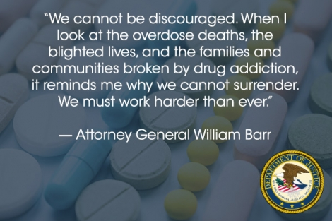 """We cannot be discouraged. When I look at the overdose deaths, the blighted lives, and the families and communities broken by drug addiction, it reminds me why we cannot surrender. We must work harder than ever."" - Attorney General William Barr"