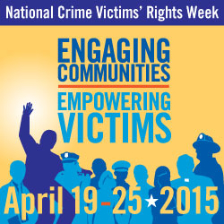 National Crime Victims' Rights Week. Engaging Communities. Empowering Victims. April 19-25, 2015
