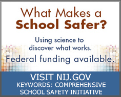 What Makes Schools Safer? Using science to discover what works. Federal funding available. Visit NIJ.gov, keywords: 'comprehensive school safety initiative'